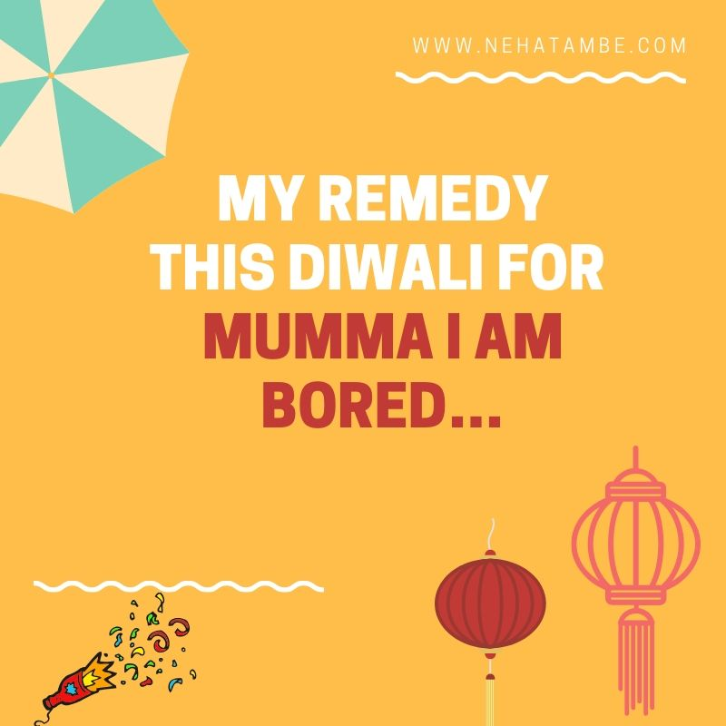 Mumma I am bored…My remedy this Diwali